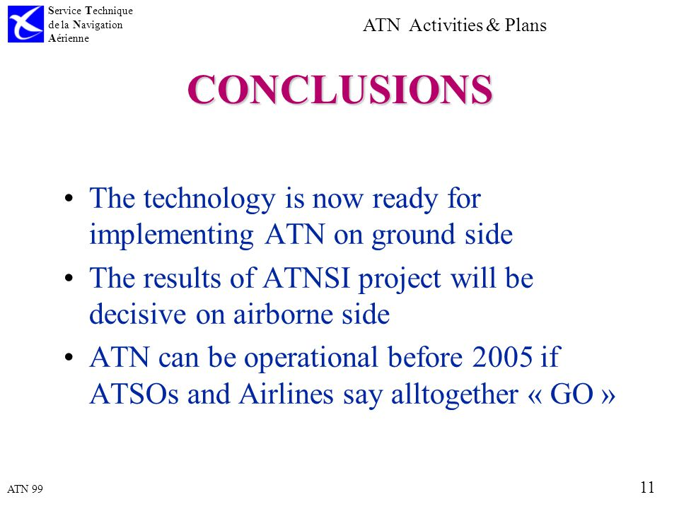 ATN 99 Service Technique de la Navigation Aérienne 11 ATN Activities & Plans CONCLUSIONS The technology is now ready for implementing ATN on ground side The results of ATNSI project will be decisive on airborne side ATN can be operational before 2005 if ATSOs and Airlines say alltogether « GO »