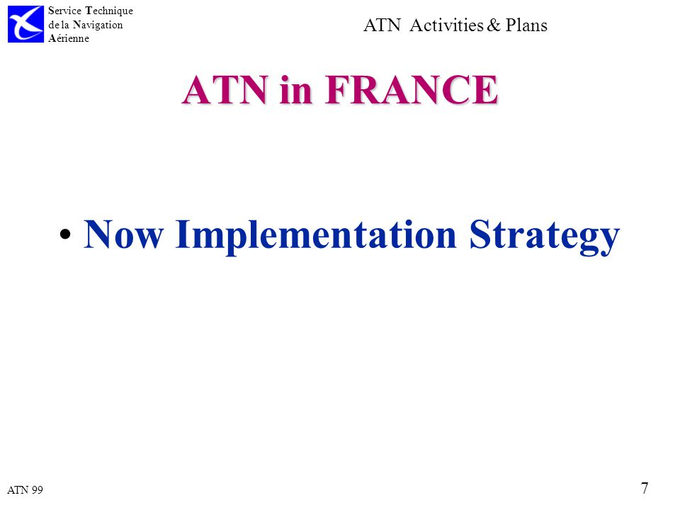 ATN 99 Service Technique de la Navigation Aérienne 7 ATN Activities & Plans ATN in FRANCE Now Implementation Strategy