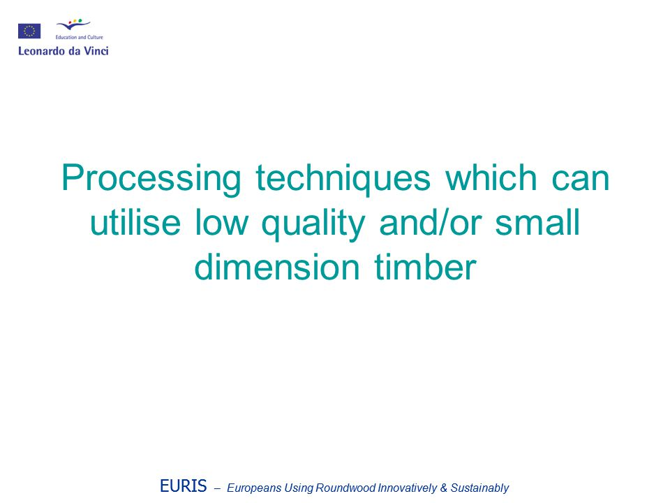 EURIS – Europeans Using Roundwood Innovatively & Sustainably Processing techniques which can utilise low quality and/or small dimension timber EURIS – Europeans Using Roundwood Innovatively & Sustainably