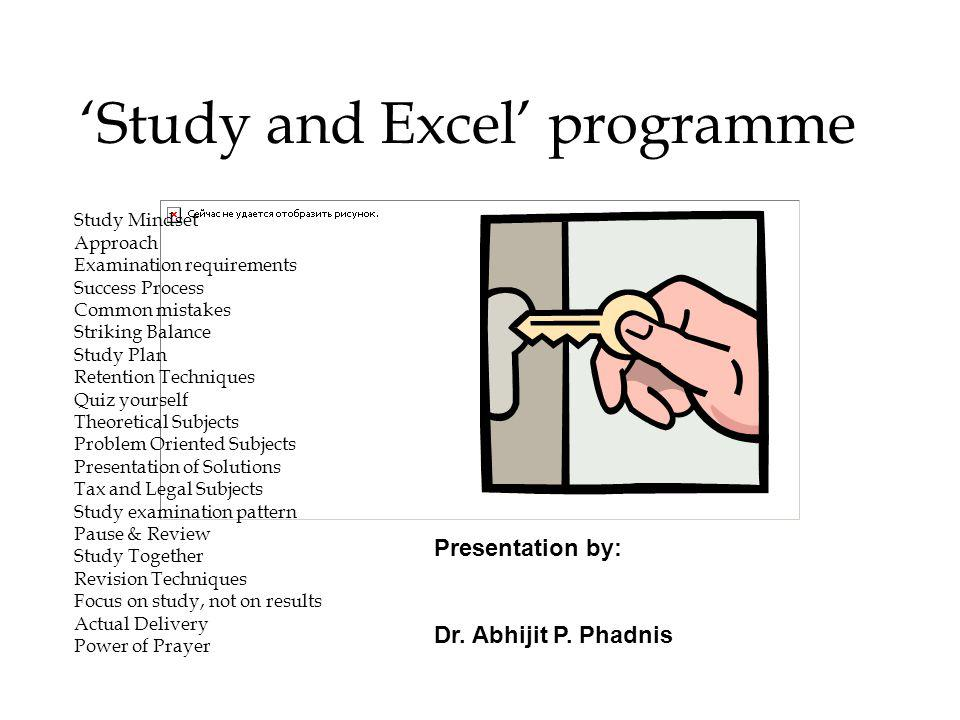Study and Excel programme Study Mindset Approach Examination requirements Success Process Common mistakes Striking Balance Study Plan Retention Techniques Quiz yourself Theoretical Subjects Problem Oriented Subjects Presentation of Solutions Tax and Legal Subjects Study examination pattern Pause & Review Study Together Revision Techniques Focus on study, not on results Actual Delivery Power of Prayer Presentation by: Dr.