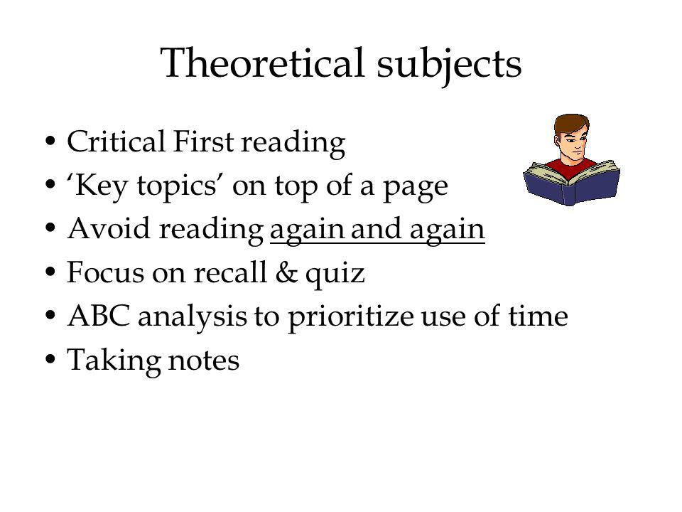 Theoretical subjects Critical First reading Key topics on top of a page Avoid reading again and again Focus on recall & quiz ABC analysis to prioritize use of time Taking notes