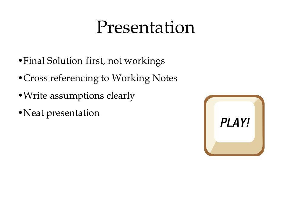 Presentation Final Solution first, not workings Cross referencing to Working Notes Write assumptions clearly Neat presentation