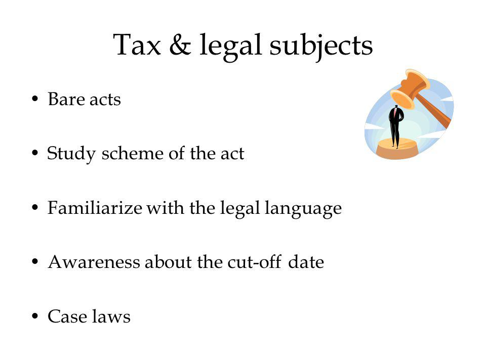 Tax & legal subjects Bare acts Study scheme of the act Familiarize with the legal language Awareness about the cut-off date Case laws
