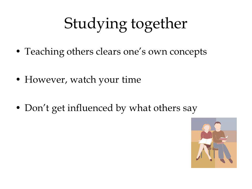 Studying together Teaching others clears ones own concepts However, watch your time Dont get influenced by what others say