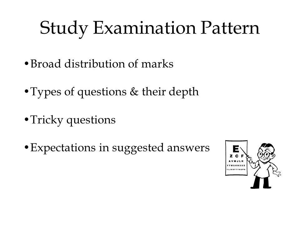 Study Examination Pattern Broad distribution of marks Types of questions & their depth Tricky questions Expectations in suggested answers