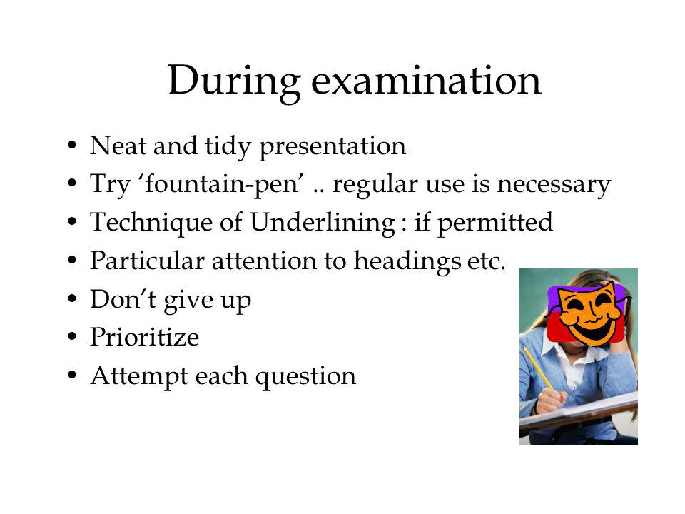 During examination Neat and tidy presentation Try fountain-pen..
