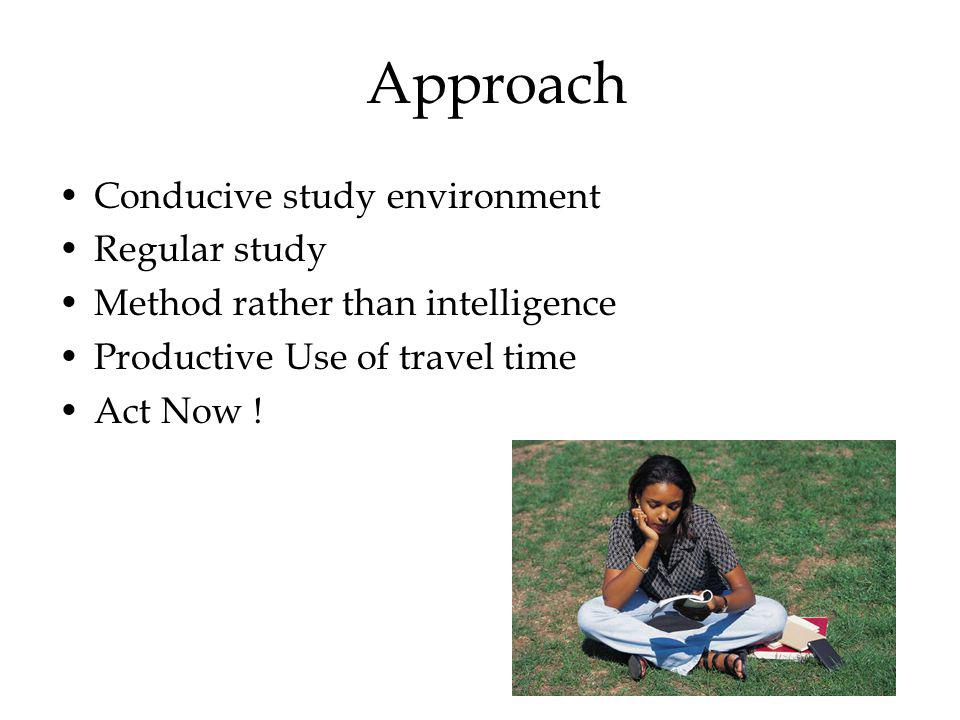 Approach Conducive study environment Regular study Method rather than intelligence Productive Use of travel time Act Now !