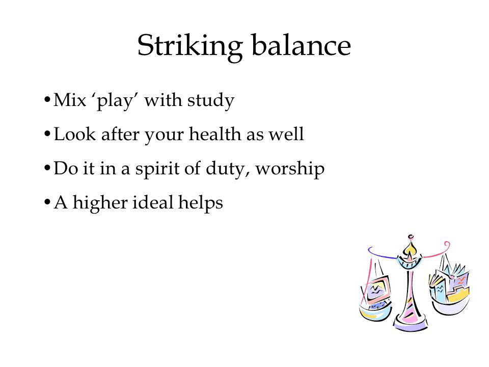 Striking balance Mix play with study Look after your health as well Do it in a spirit of duty, worship A higher ideal helps