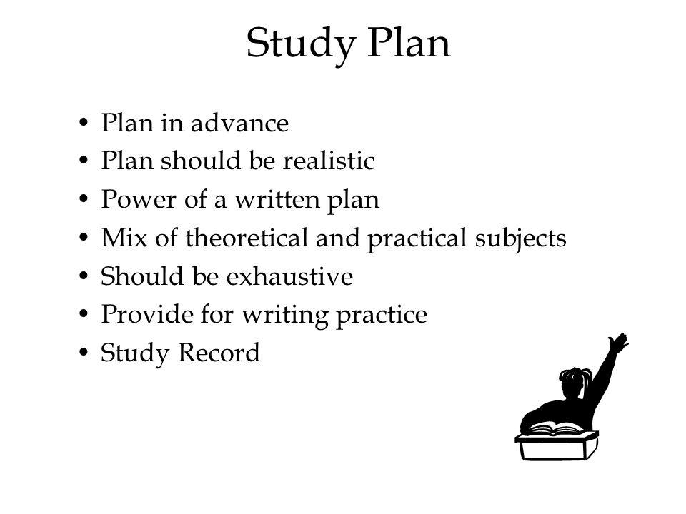 Study Plan Plan in advance Plan should be realistic Power of a written plan Mix of theoretical and practical subjects Should be exhaustive Provide for writing practice Study Record
