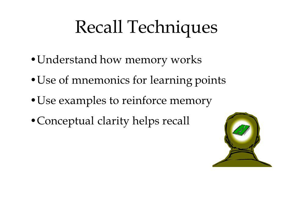 Recall Techniques Understand how memory works Use of mnemonics for learning points Use examples to reinforce memory Conceptual clarity helps recall