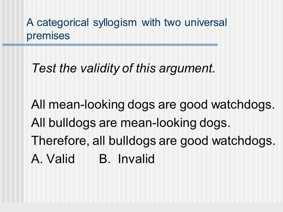 A categorical syllogism with two universal premises Test the validity of this argument.