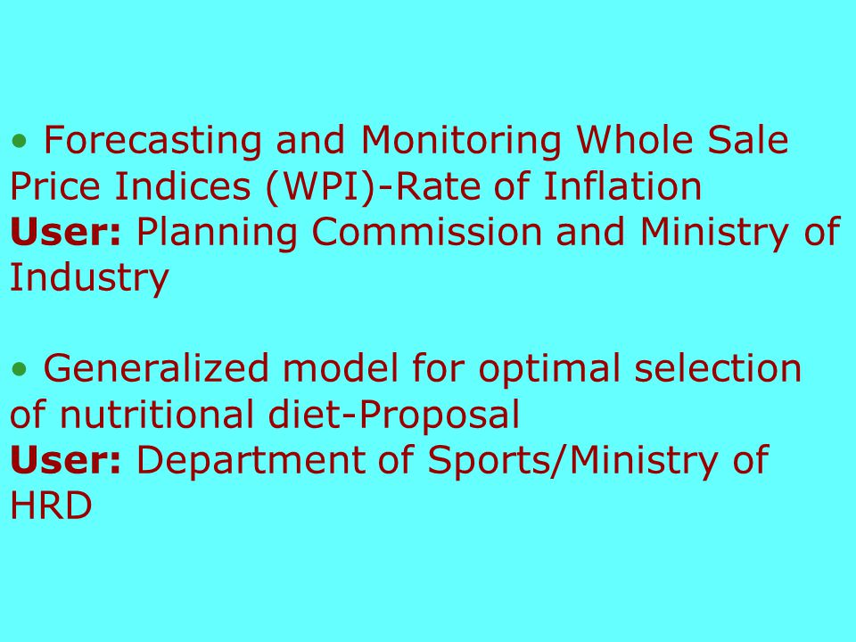 Statistical Modelling Support to the Working Group on fertilizers for the 9 th Five Year Plan User: Working Group/Department of Fertilizer/Ministry of Agriculture Policy Planning Model for the Effective Management of Public Distribution System User: Ministry of Food and Consumer Affairs