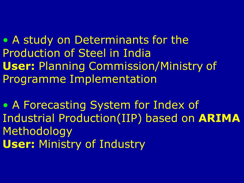 Forecasting and Monitoring Whole Sale Price Indices (WPI)-Rate of Inflation User: Planning Commission and Ministry of Industry Generalized model for optimal selection of nutritional diet-Proposal User: Department of Sports/Ministry of HRD