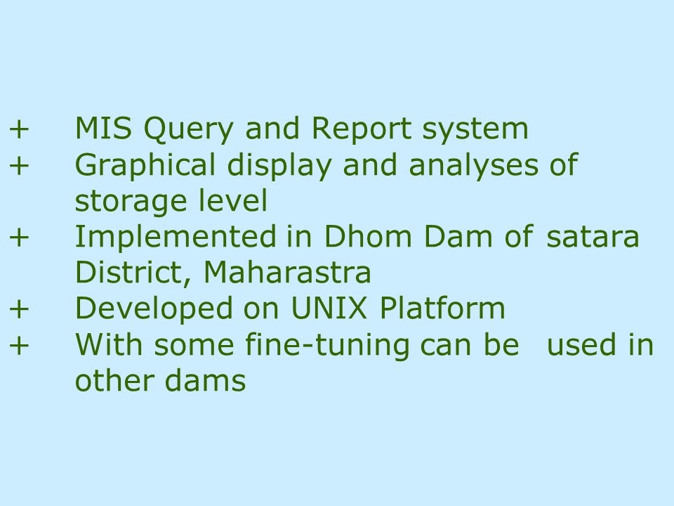 COMPUTERIZED RESERVOIR STORAGE AND LEVEL FORECASTING SYSTEM USING ARIMA METHODOLOGY User: Dhom Dam/Department of Irrigation/Government of Maharashtra +Daily/Weekly Reservoir Storage Level Monitoring +Seven days ahead forecast of storage level using Univariate Box Jenkins ARIMA methodology