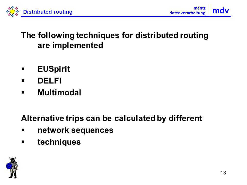 13 mdv Distributed routing The following techniques for distributed routing are implemented EUSpirit DELFI Multimodal Alternative trips can be calculated by different network sequences techniques mentz datenverarbeitung