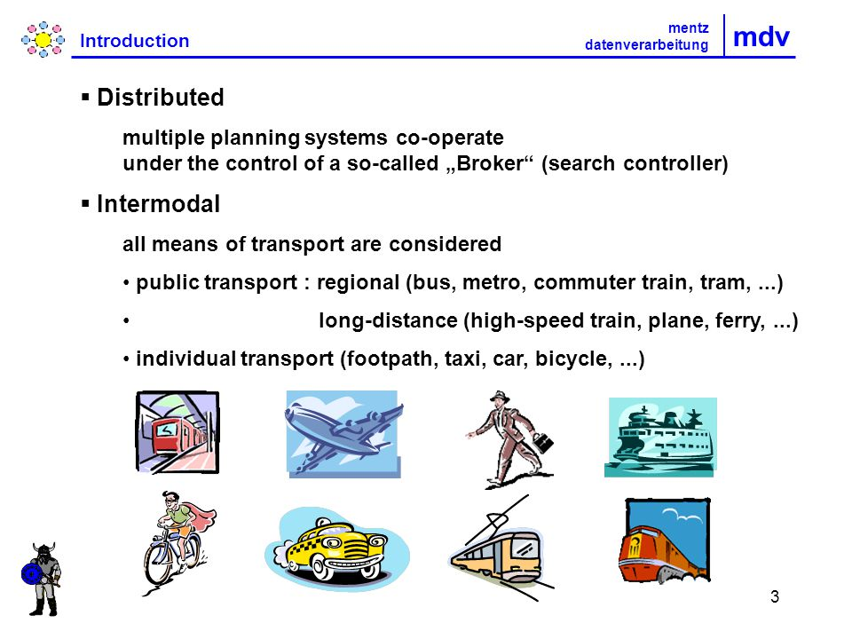 3 mdv Introduction mentz datenverarbeitung Distributed multiple planning systems co-operate under the control of a so-called Broker (search controller) Intermodal all means of transport are considered public transport : regional (bus, metro, commuter train, tram,...) long-distance (high-speed train, plane, ferry,...) individual transport (footpath, taxi, car, bicycle,...)