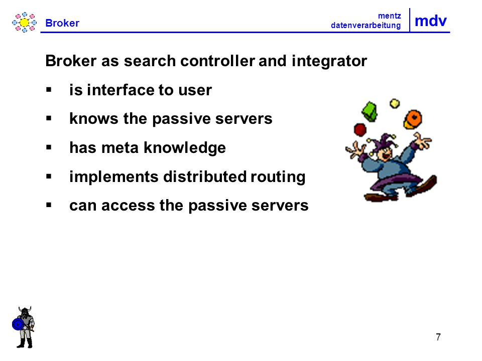 7 mdv Broker mentz datenverarbeitung Broker as search controller and integrator is interface to user knows the passive servers has meta knowledge implements distributed routing can access the passive servers