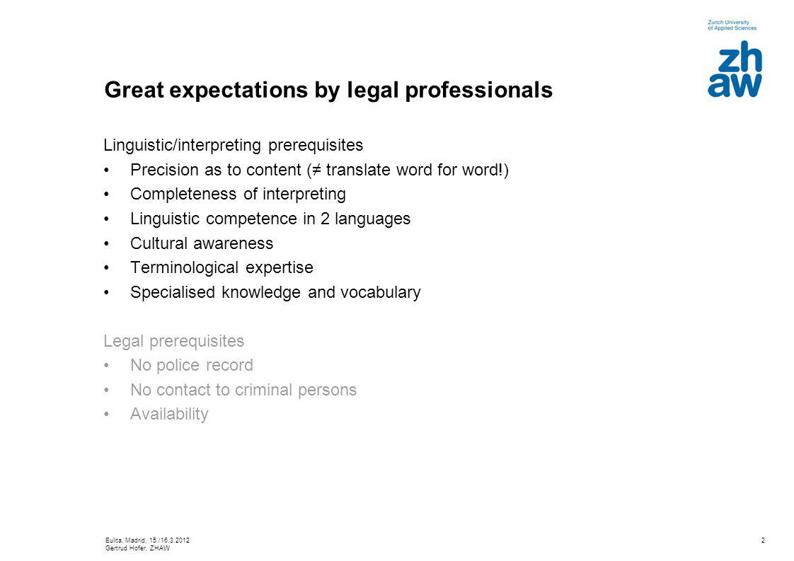 2 Great expectations by legal professionals Linguistic/interpreting prerequisites Precision as to content ( translate word for word!) Completeness of interpreting Linguistic competence in 2 languages Cultural awareness Terminological expertise Specialised knowledge and vocabulary Legal prerequisites No police record No contact to criminal persons Availability Eulita, Madrid, 15./16.3.2012 Gertrud Hofer, ZHAW