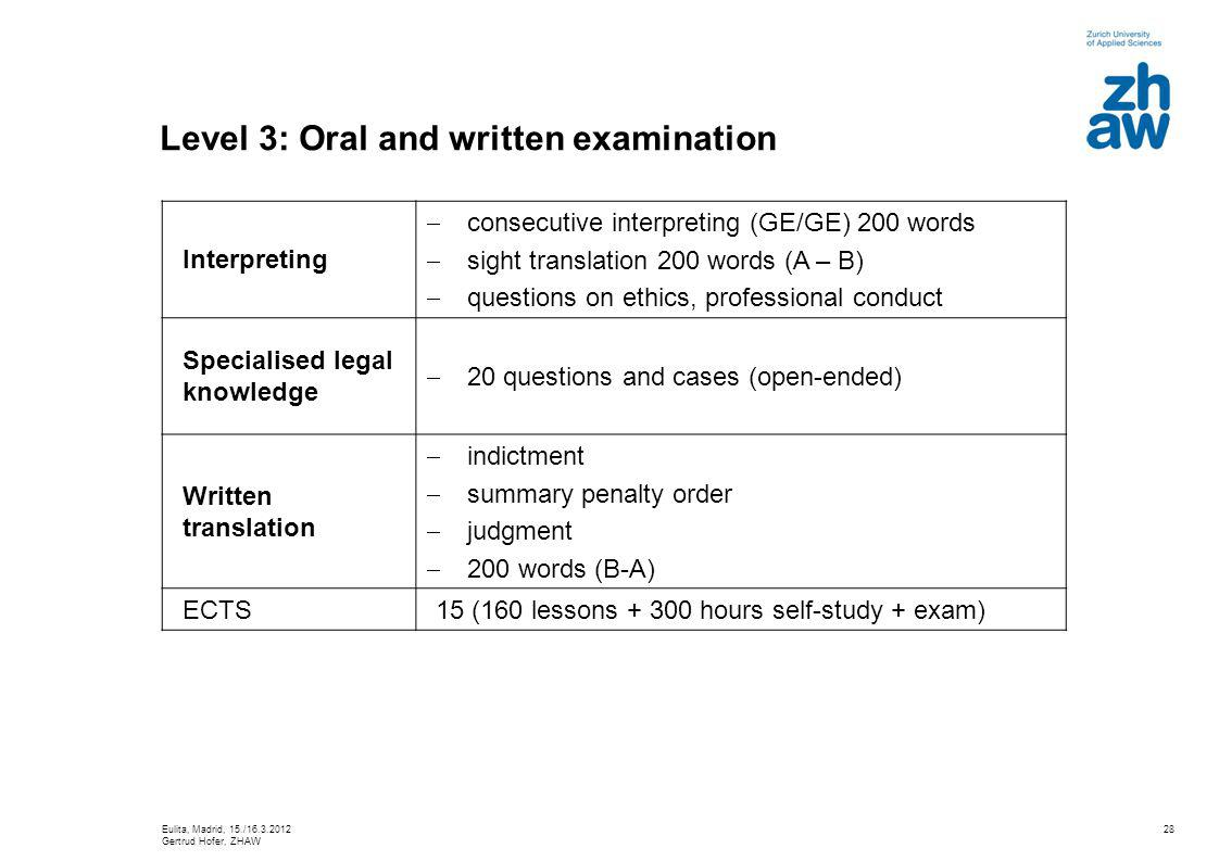28 Level 3: Oral and written examination Interpreting consecutive interpreting (GE/GE) 200 words sight translation 200 words (A – B) questions on ethics, professional conduct Specialised legal knowledge 20 questions and cases (open-ended) Written translation indictment summary penalty order judgment 200 words (B-A) ECTS15 (160 lessons + 300 hours self-study + exam) Eulita, Madrid, 15./16.3.2012 Gertrud Hofer, ZHAW