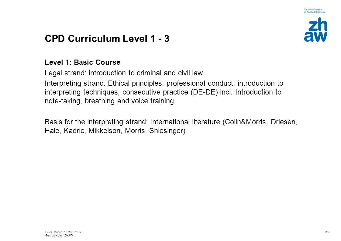 33 CPD Curriculum Level 1 - 3 Level 1: Basic Course Legal strand: introduction to criminal and civil law Interpreting strand: Ethical principles, professional conduct, introduction to interpreting techniques, consecutive practice (DE-DE) incl.