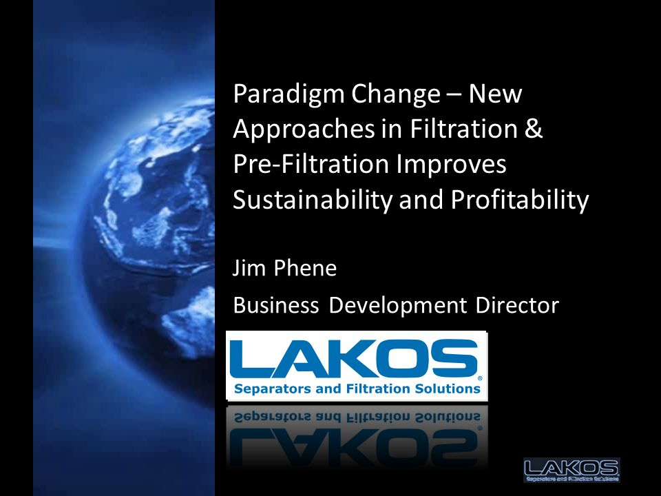 Paradigm Change – New Approaches in Filtration & Pre-Filtration Improves Sustainability and Profitability Jim Phene Business Development Director