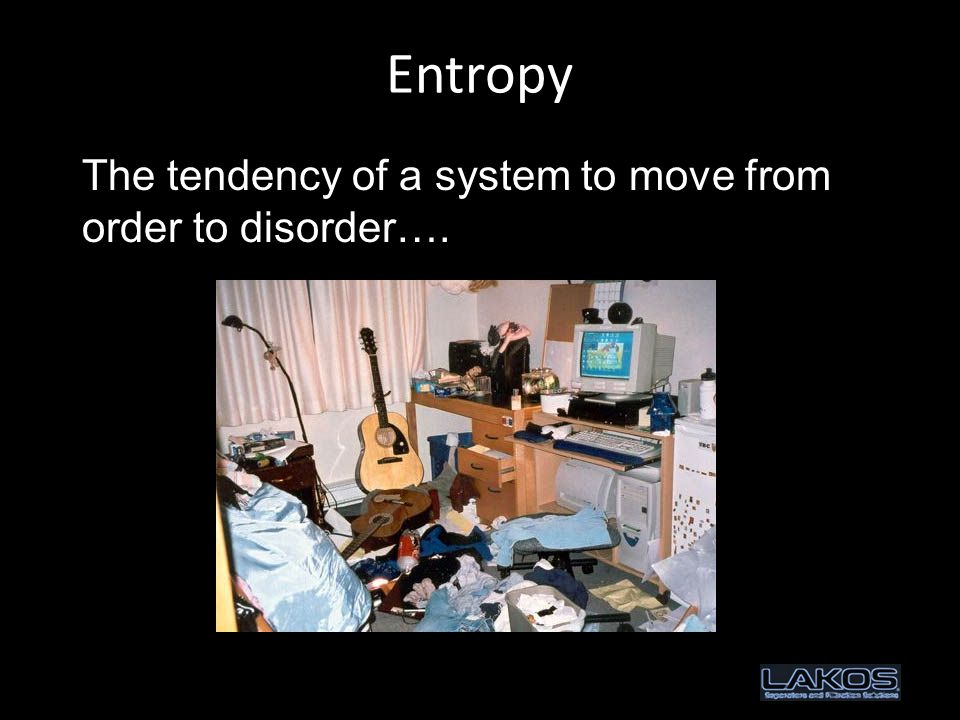Entropy The tendency of a system to move from order to disorder….