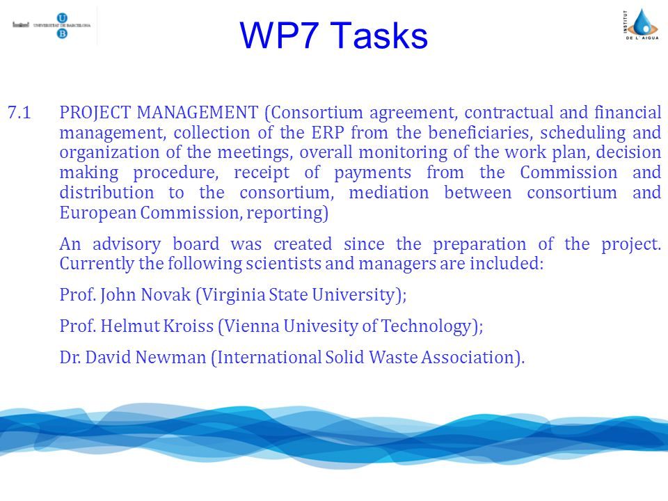 WP7 Tasks 7.1PROJECT MANAGEMENT (Consortium agreement, contractual and financial management, collection of the ERP from the beneficiaries, scheduling and organization of the meetings, overall monitoring of the work plan, decision making procedure, receipt of payments from the Commission and distribution to the consortium, mediation between consortium and European Commission, reporting) An advisory board was created since the preparation of the project.