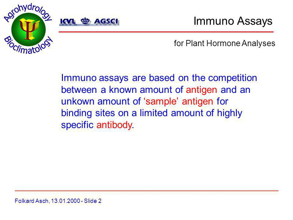 Immuno Assays Folkard Asch, 13.01.2000 - Slide 2 for Plant Hormone Analyses Immuno assays are based on the competition between a known amount of antigen and an unkown amount of sample antigen for binding sites on a limited amount of highly specific antibody.