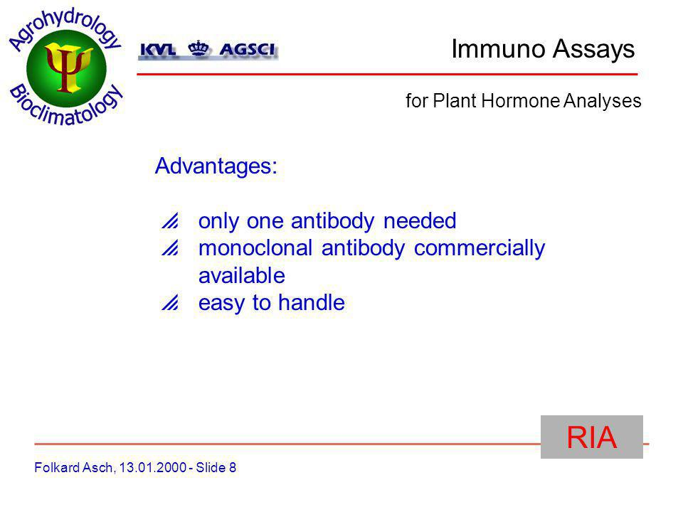 Immuno Assays Folkard Asch, 13.01.2000 - Slide 8 for Plant Hormone Analyses RIA Advantages: only one antibody needed monoclonal antibody commercially available easy to handle