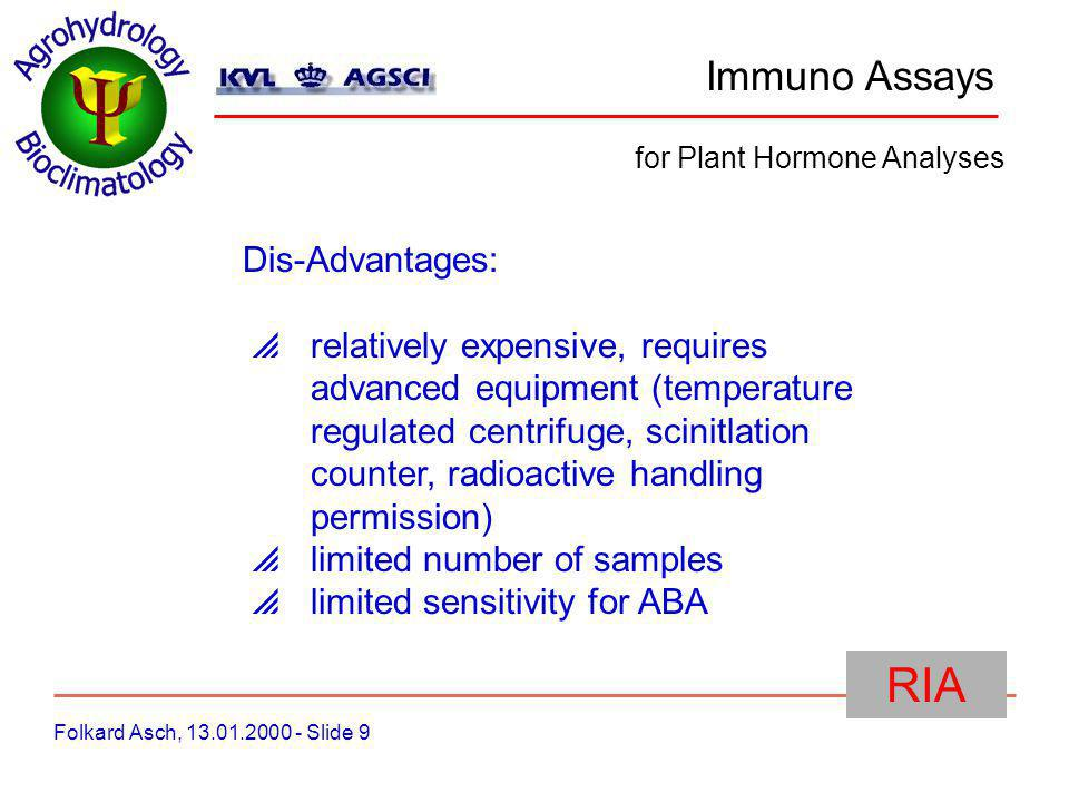 Immuno Assays Folkard Asch, 13.01.2000 - Slide 9 for Plant Hormone Analyses RIA Dis-Advantages: relatively expensive, requires advanced equipment (temperature regulated centrifuge, scinitlation counter, radioactive handling permission) limited number of samples limited sensitivity for ABA