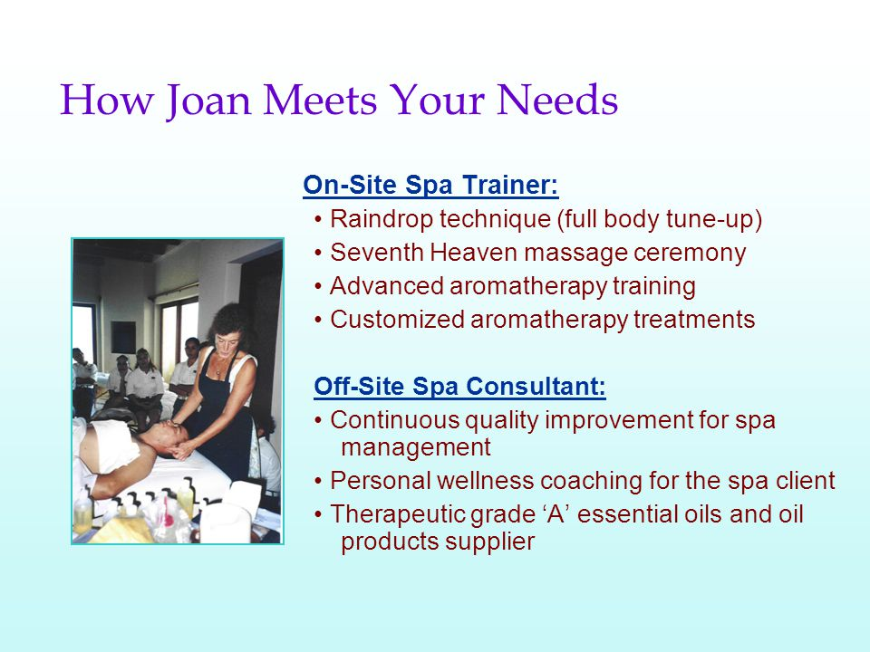 How Joan Meets Your Needs On-Site Spa Trainer: Raindrop technique (full body tune-up) Seventh Heaven massage ceremony Advanced aromatherapy training Customized aromatherapy treatments Off-Site Spa Consultant: Continuous quality improvement for spa management Personal wellness coaching for the spa client Therapeutic grade A essential oils and oil products supplier