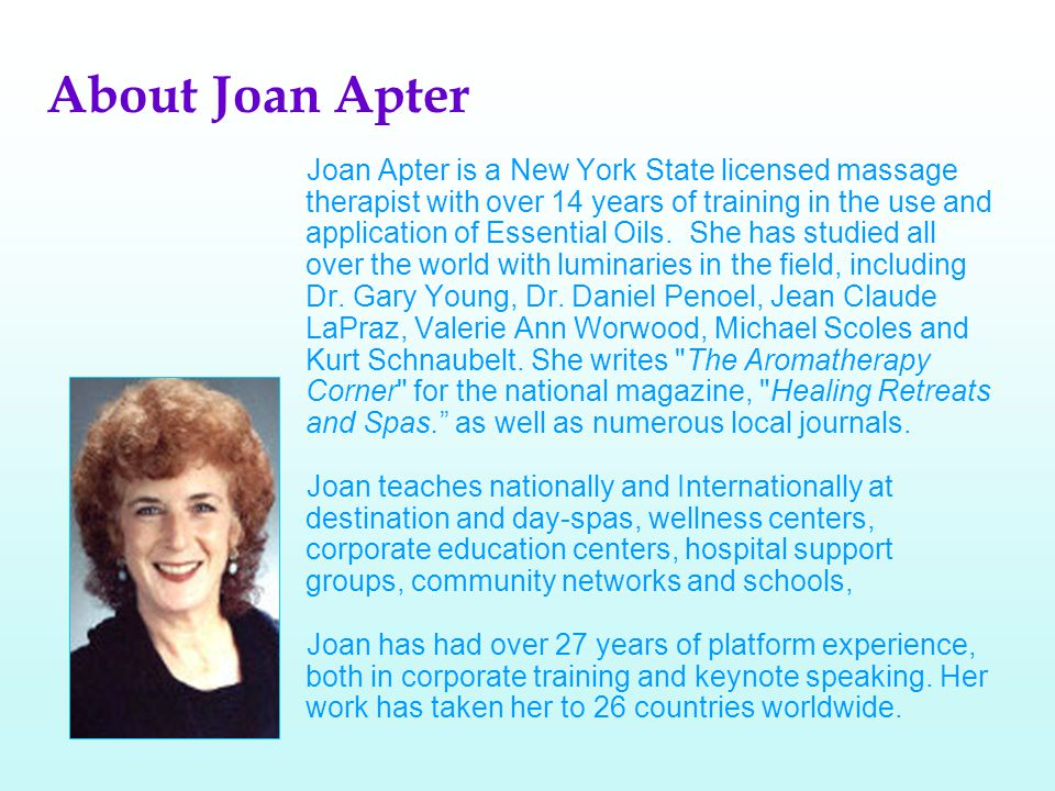 About Joan Apter Joan Apter is a New York State licensed massage therapist with over 14 years of training in the use and application of Essential Oils.