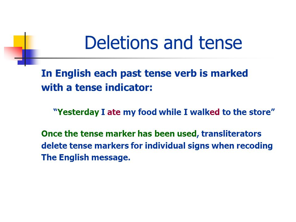 Deletions and tense In English each past tense verb is marked with a tense indicator: Yesterday I ate my food while I walked to the store Once the tense marker has been used, transliterators delete tense markers for individual signs when recoding The English message.