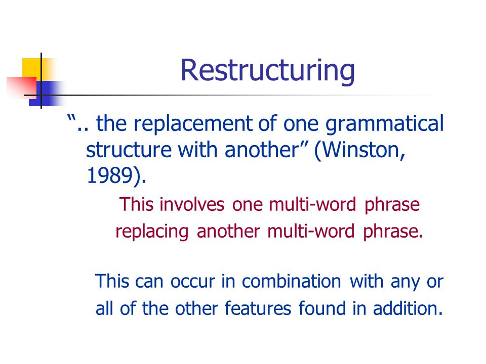 Restructuring.. the replacement of one grammatical structure with another (Winston, 1989).