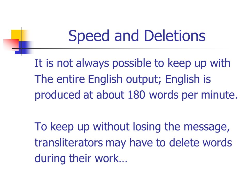 Speed and Deletions It is not always possible to keep up with The entire English output; English is produced at about 180 words per minute.