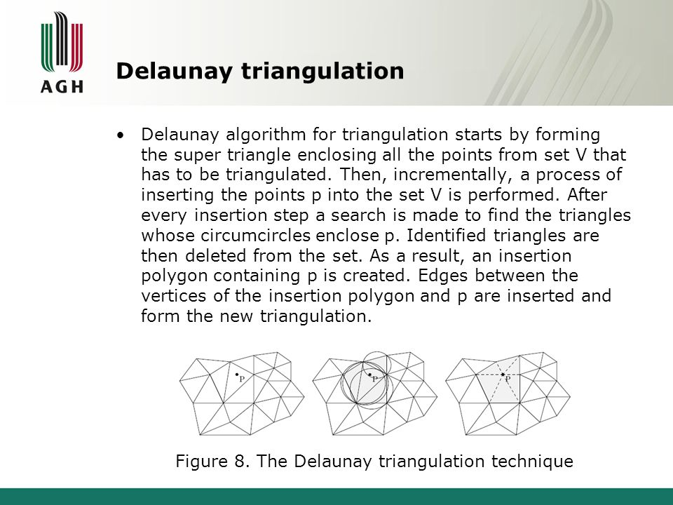 Delaunay triangulation Delaunay algorithm for triangulation starts by forming the super triangle enclosing all the points from set V that has to be triangulated.