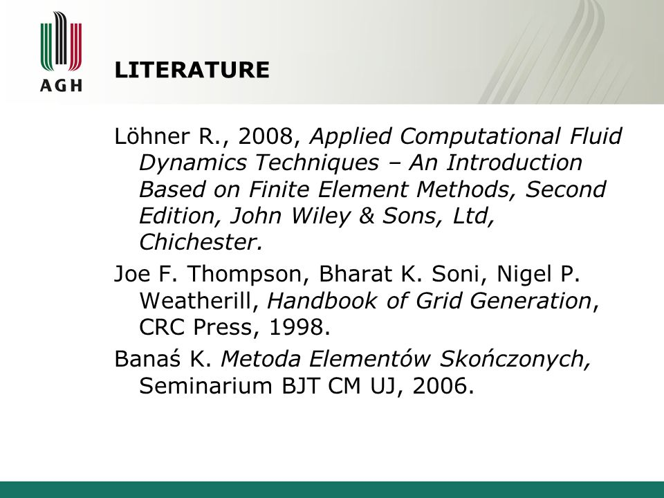 LITERATURE Löhner R., 2008, Applied Computational Fluid Dynamics Techniques – An Introduction Based on Finite Element Methods, Second Edition, John Wiley & Sons, Ltd, Chichester.