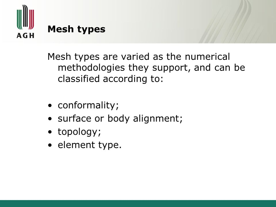 Mesh types Mesh types are varied as the numerical methodologies they support, and can be classified according to: conformality; surface or body alignment; topology; element type.