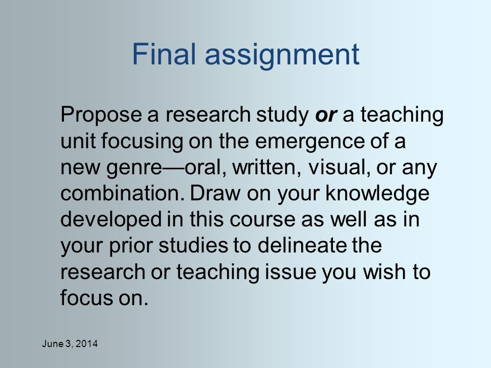 June 3, 2014 Final assignment Propose a research study or a teaching unit focusing on the emergence of a new genreoral, written, visual, or any combination.