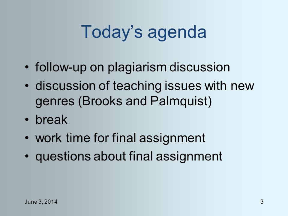 June 3, 20143 Todays agenda follow-up on plagiarism discussion discussion of teaching issues with new genres (Brooks and Palmquist) break work time for final assignment questions about final assignment