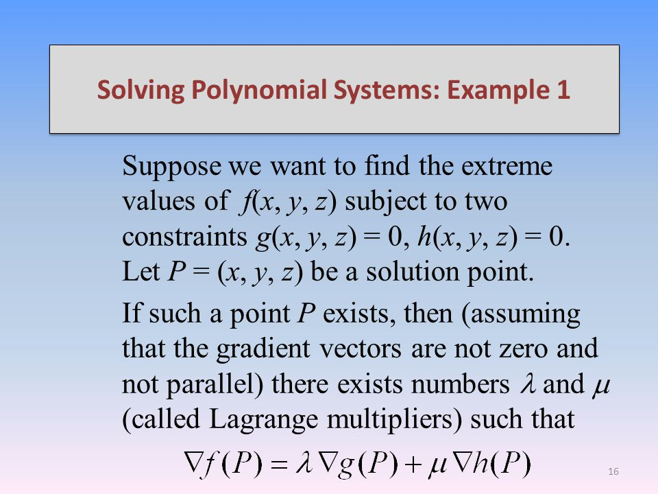 Solving Polynomial Systems: Example 1 Suppose we want to find the extreme values of f(x, y, z) subject to two constraints g(x, y, z) = 0, h(x, y, z) = 0.