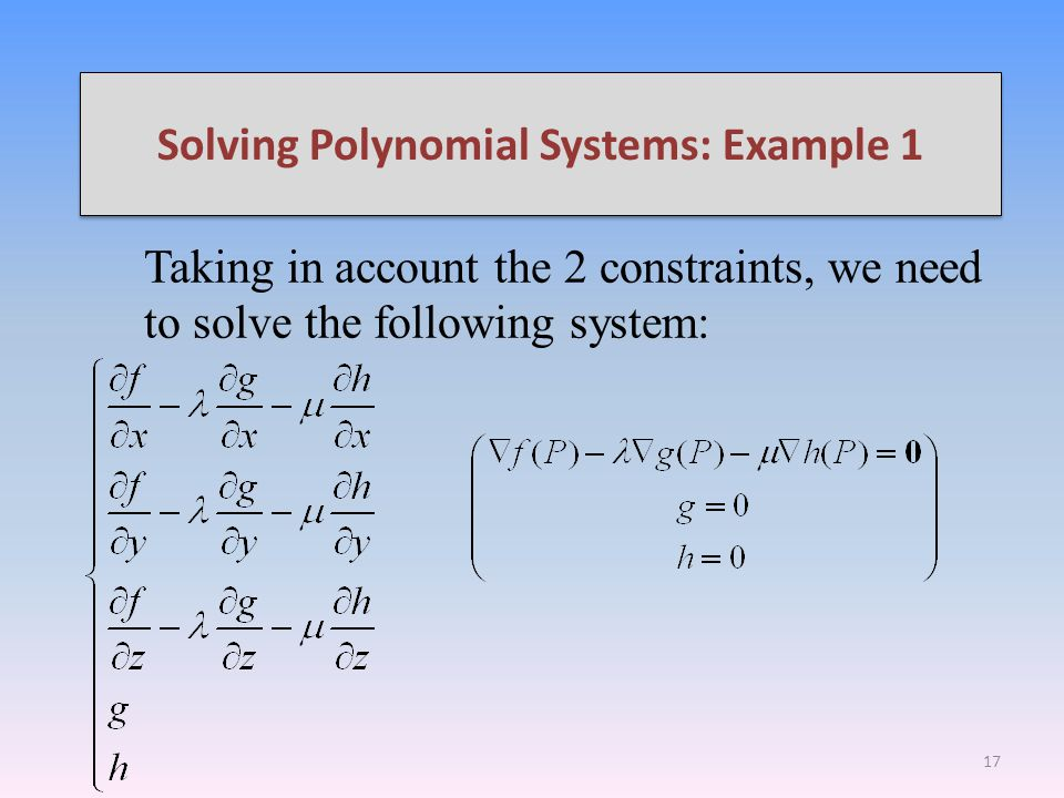 Solving Polynomial Systems: Example 1 Taking in account the 2 constraints, we need to solve the following system: 17