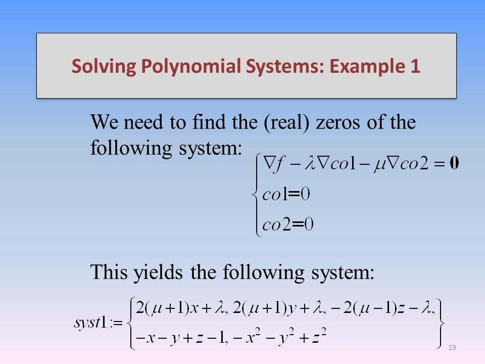 Solving Polynomial Systems: Example 1 We need to find the (real) zeros of the following system: This yields the following system: 19