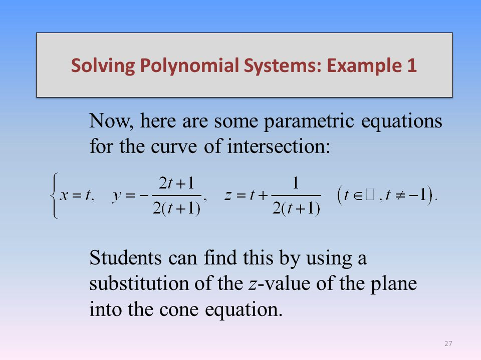 Solving Polynomial Systems: Example 1 Now, here are some parametric equations for the curve of intersection: Students can find this by using a substitution of the z-value of the plane into the cone equation.