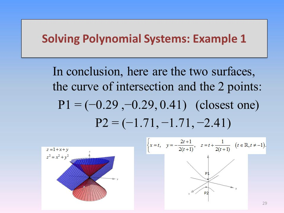 Solving Polynomial Systems: Example 1 In conclusion, here are the two surfaces, the curve of intersection and the 2 points: P1 = (0.29,0.29, 0.41) (closest one) P2 = (1.71, 1.71, 2.41) 29