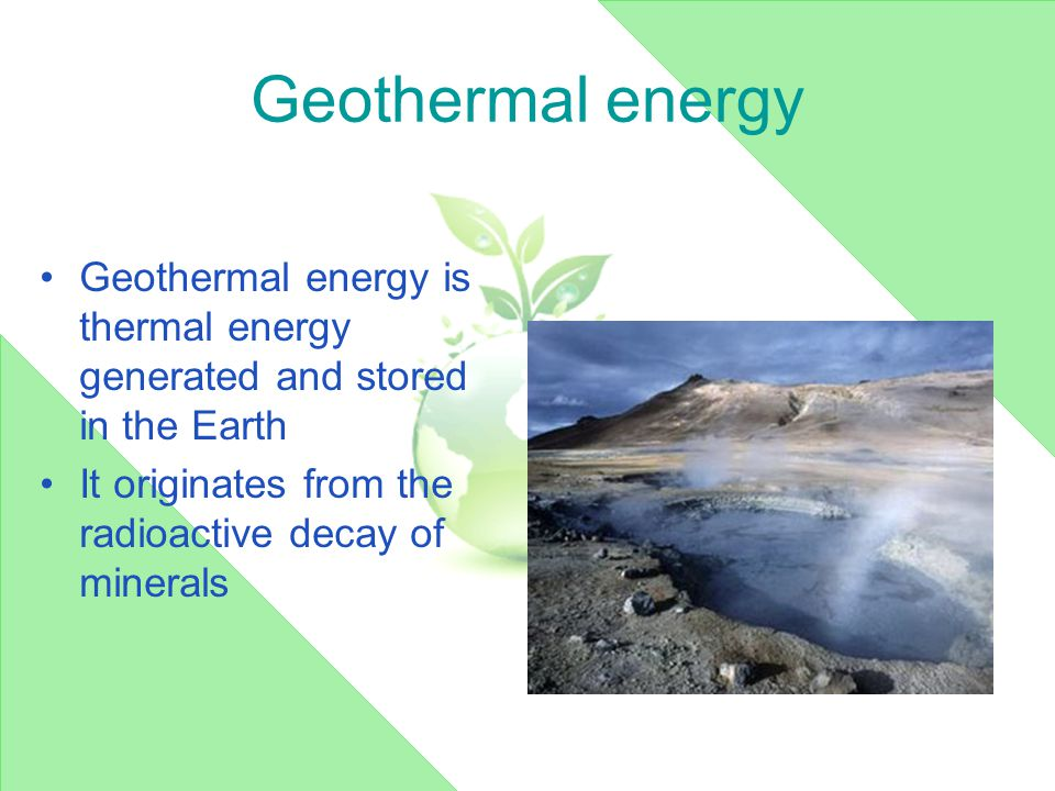 Geothermal energy Geothermal energy is thermal energy generated and stored in the Earth It originates from the radioactive decay of minerals