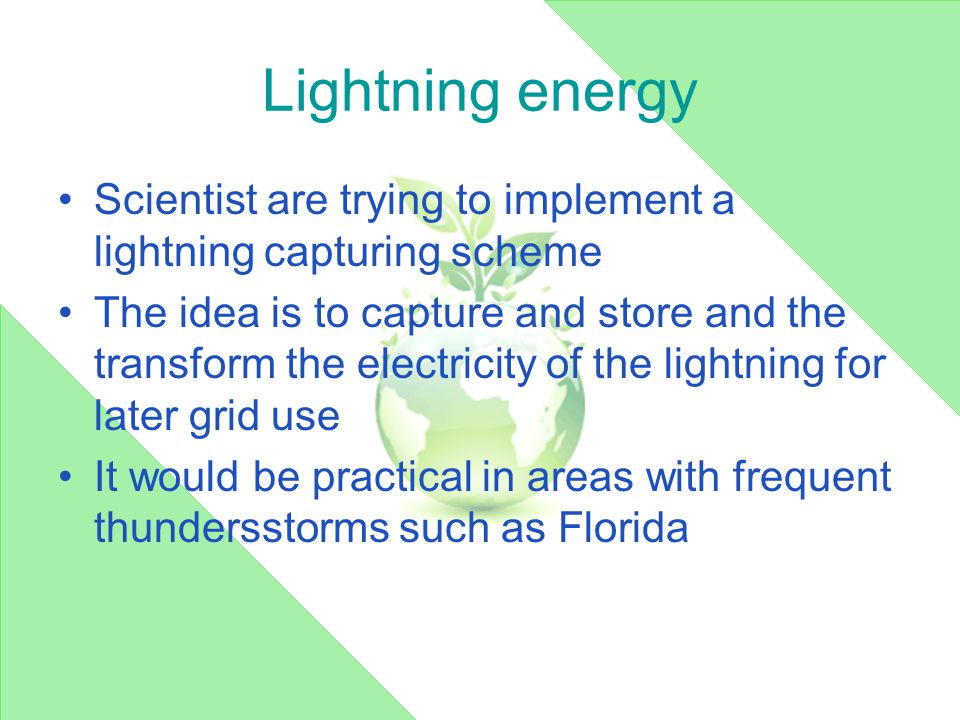 Lightning energy Scientist are trying to implement a lightning capturing scheme The idea is to capture and store and the transform the electricity of the lightning for later grid use It would be practical in areas with frequent thundersstorms such as Florida