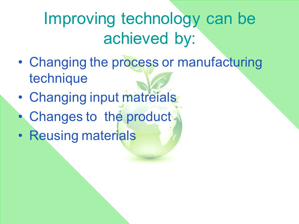Improving technology can be achieved by: Changing the process or manufacturing technique Changing input matreials Changes to the product Reusing materials