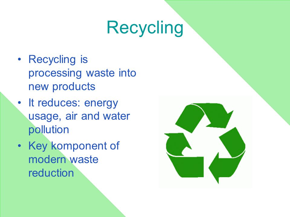Recycling Recycling is processing waste into new products It reduces: energy usage, air and water pollution Key komponent of modern waste reduction