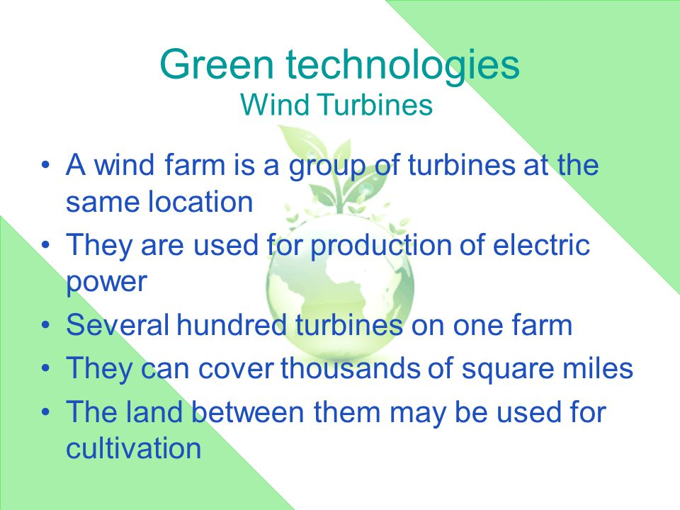 Green technologies A wind farm is a group of turbines at the same location They are used for production of electric power Several hundred turbines on one farm They can cover thousands of square miles The land between them may be used for cultivation Wind Turbines
